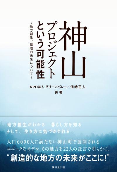 『神山プロジェクトという可能性~地方創生、循環の未来について~』NPO法人グリーンバレー著/信時正人著 廣済堂出版 2,000円+税