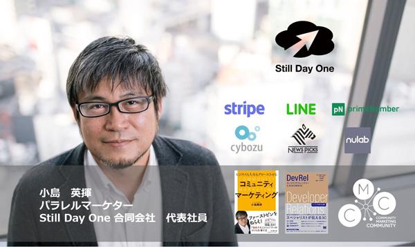 パラレルマーケター/Still Day One 合同会社 代表社員小島 英揮氏株式会社PFU、アドビシステムズ株式会社等を経て、2009年に日本での採用第一号としてアマゾン ウェブ サービス ジャパン株式会社(AWS)に入社。 AWSのユーザーコミュニティ「JAWS-UG」の立ち上げに携わり、AWS Summit Tokyo を、世界最大規模にまで成長させ、日本市場での売上を米国に次ぐ世界2位の規模に押し上げた。JAWS-UGは日本最大規模クラウドコミュニティとなり、コミュニティ・マーケティングの伝道師として知られる。AWS退社後は、複数企業のマーケティングを支援するパラレルマーケターとして活躍。コミュニティマーケターのコミュニティ「CMC(Community Marketing Community)_Meetup」も主催する。